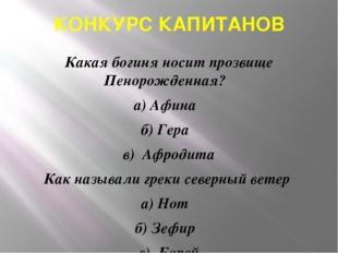 КОНКУРС КАПИТАНОВ Какая богиня носит прозвище Пенорожденная? а) Афина б) Гера