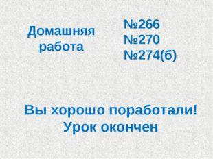 Домашняя работа №266 №270 №274(б) Вы хорошо поработали! Урок окончен!