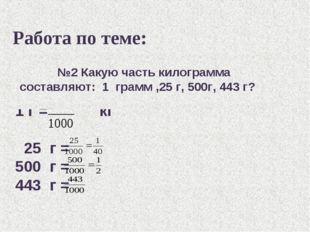 Работа по теме: 1 г = кг 25 г = 500 г = 443 г = №2 Какую часть килограмма сос