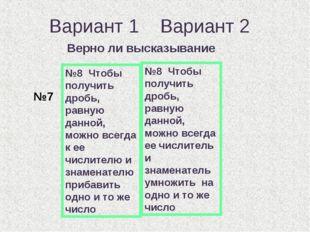 Вариант 1 Вариант 2 Верно ли высказывание №8 Чтобы получить дробь, равную дан