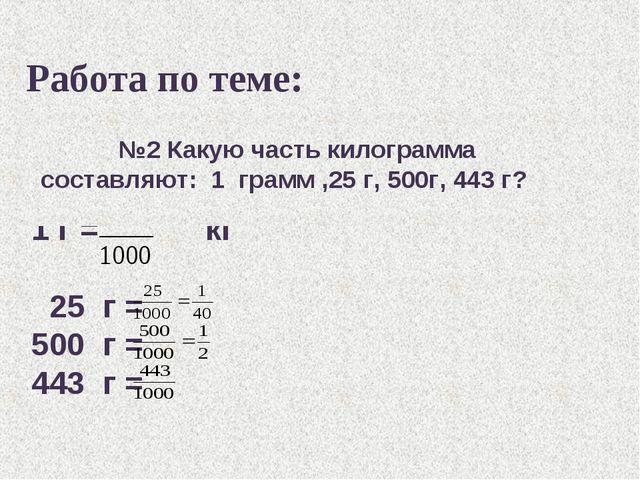 Работа по теме: 1 г = кг 25 г = 500 г = 443 г = №2 Какую часть килограмма сос...