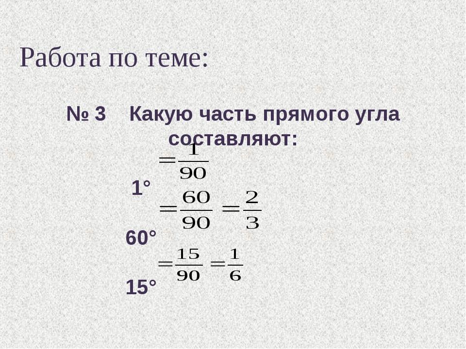 Работа по теме: № 3 Какую часть прямого угла составляют: 1° 60° 15°