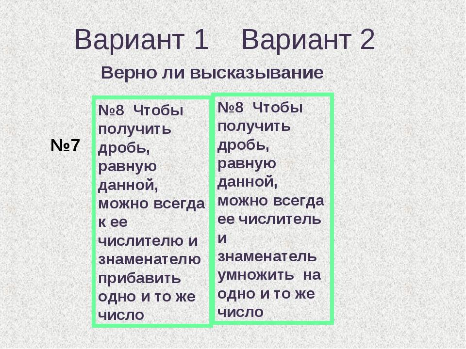 Вариант 1 Вариант 2 Верно ли высказывание №8 Чтобы получить дробь, равную дан...