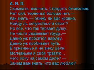 А. Я. П. Скрывать, молчать, страдать безмолвно Нет сил, терпенья больше нет,—