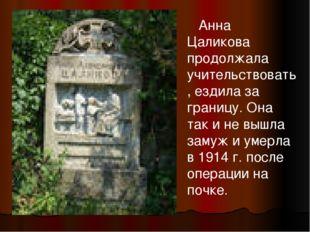 Анна Цаликова продолжала учительствовать, ездила за границу. Она так и не вы
