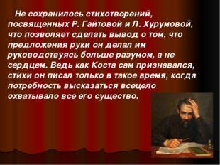 Не сохранилось стихотворений, посвященных Р. Гайтовой и Л. Хурумовой, что по
