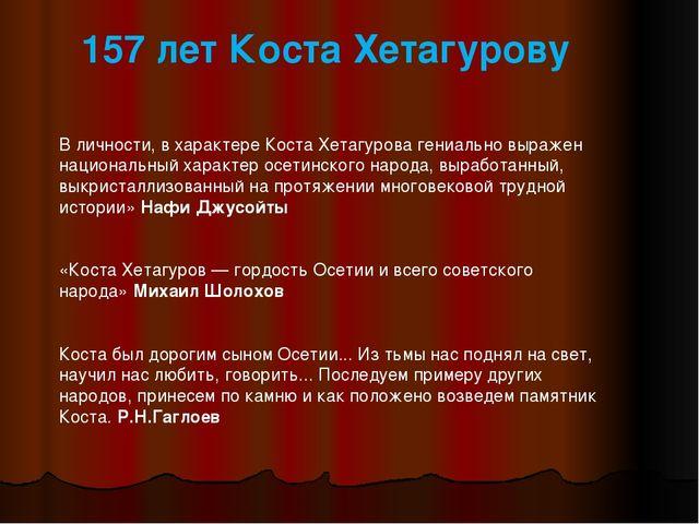 157 лет Коста Хетагурову В личности, в характере Коста Хетагурова гениально...