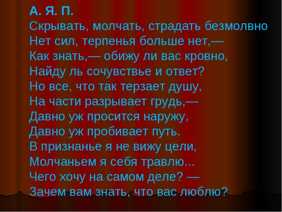 А. Я. П. Скрывать, молчать, страдать безмолвно Нет сил, терпенья больше нет,—...