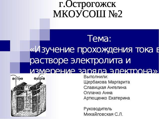 Тема: «Изучение прохождения тока в растворе электролита и измерение заряда э...