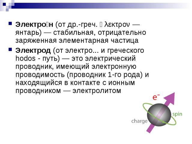 Электро́н(от др.-греч. ἤλεκτρον — янтарь) — стабильная,отрицательно заряжен...