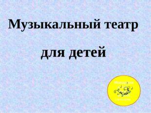 для детей Музыкальный театр Молодцова Л.Н. педагог высшей категории