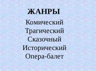 ЖАНРЫ Комический Трагический Сказочный Исторический Опера-балет