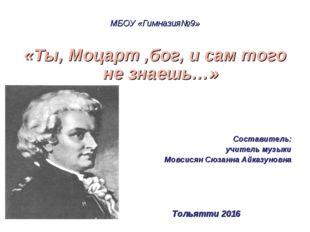 МБОУ «Гимназия№9» «Ты, Моцарт ,бог, и сам того не знаешь…» Составитель: учите