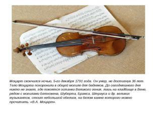 Моцарт скончался ночью, 5-го декабря 1791 года. Он умер, не достигнув 36 лет.