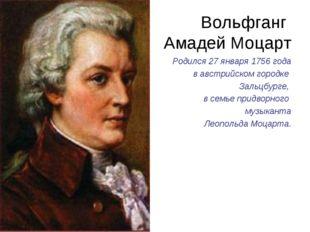 Вольфганг Амадей Моцарт Родился 27 января 1756 года в австрийском городке Зал