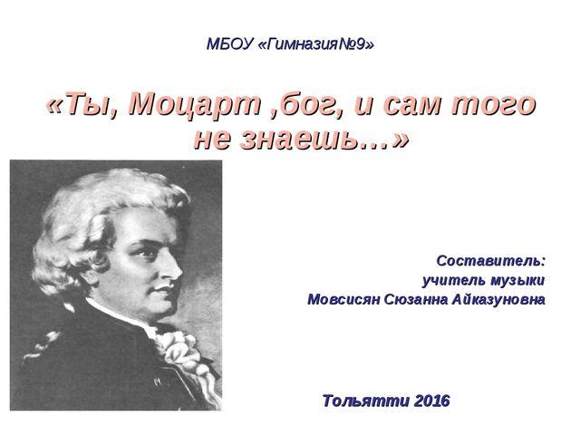 МБОУ «Гимназия№9» «Ты, Моцарт ,бог, и сам того не знаешь…» Составитель: учите...