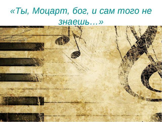 «Ты, Моцарт, бог, и сам того не знаешь…»