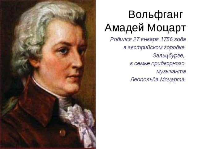 Вольфганг Амадей Моцарт Родился 27 января 1756 года в австрийском городке Зал...