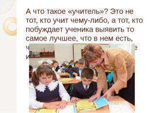 А что такое «учитель»? Это не тот, кто учит чему-либо, а тот, кто побуждает у