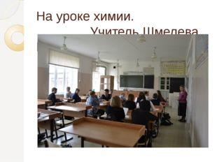 На уроке химии. Учитель Шмелева В.А.