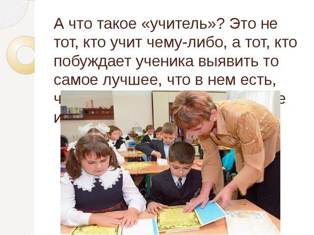 А что такое «учитель»? Это не тот, кто учит чему-либо, а тот, кто побуждает у...