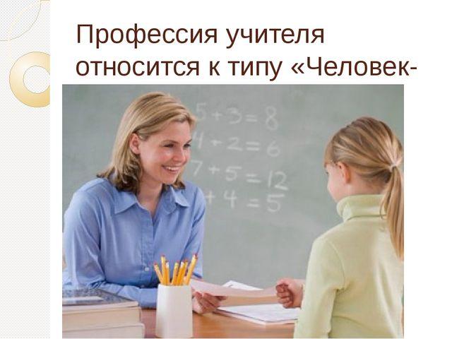 Профессия учителя относится к типу «Человек-человек.»