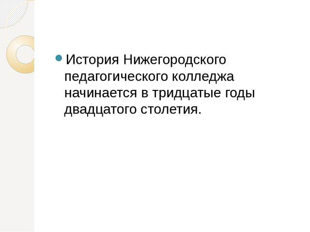 История Нижегородского педагогического колледжа начинается в тридцатые годы...