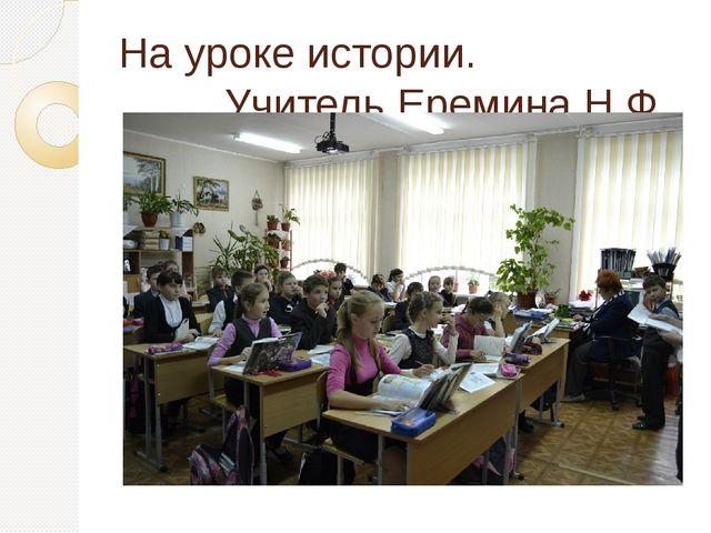 На уроке истории. Учитель Еремина Н.Ф.