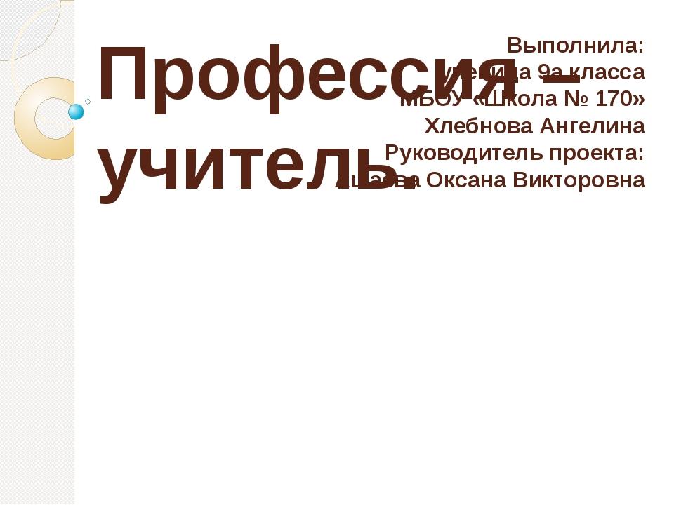 Выполнила: ученица 9а класса МБОУ «Школа № 170» Хлебнова Ангелина Руководител...