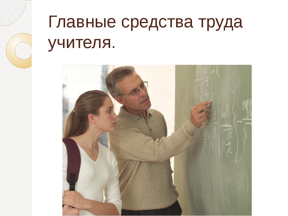 Главные средства труда учителя.