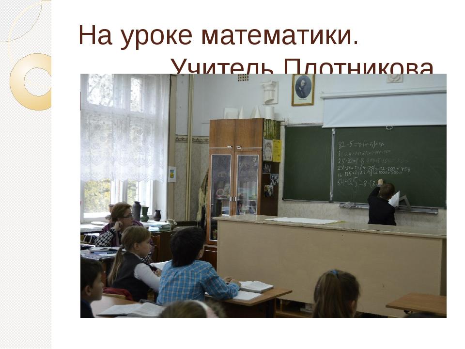 На уроке математики. Учитель Плотникова Н.Л.