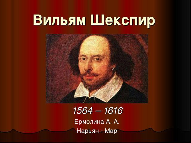 Вильям Шекспир 1564 – 1616 Ермолина А. А. Нарьян - Мар