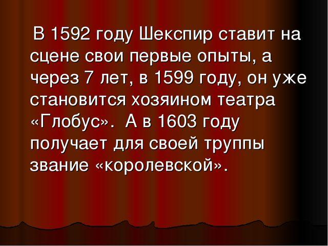 В 1592 году Шекспир ставит на сцене свои первые опыты, а через 7 лет, в 1599...