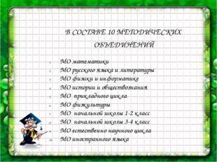 В СОСТАВЕ 10 МЕТОДИЧЕСКИХ ОБЪЕДИНЕНИЙ МО математики МО русского языка и лите