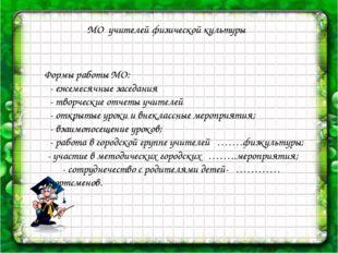 МО учителей физической культуры Формы работы МО: - ежемесячные заседания - т