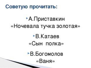 А.Приставкин «Ночевала тучка золотая» В.Катаев «Сын полка» В.Богомолов «Ваня»