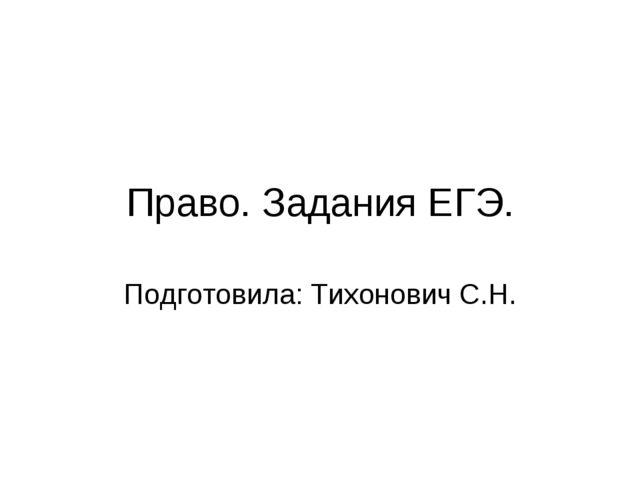 Право. Задания ЕГЭ. Подготовила: Тихонович С.Н.