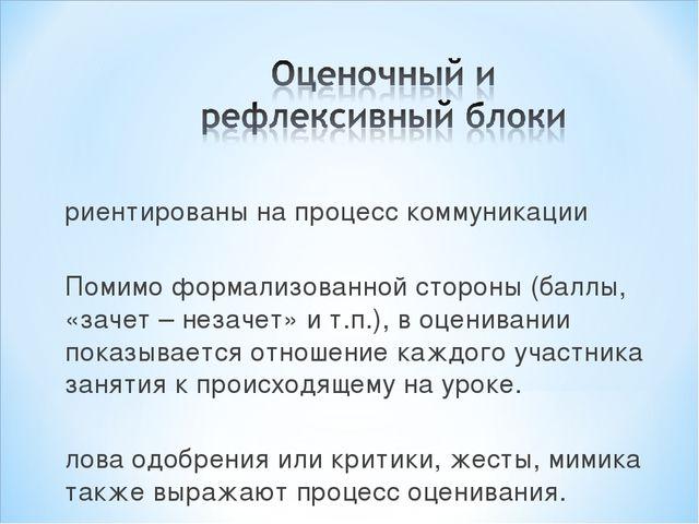 Ориентированы на процесс коммуникации Помимо формализованной стороны (баллы,...