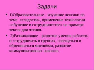 Задачи 1)Образовательные - изучение лексики по теме «сладости», применение те