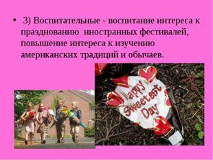 3) Воспитательные - воспитание интереса к празднованию иностранных фестивале