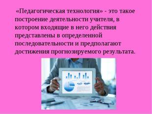 «Педагогическая технология» - это такое построение деятельности учителя, в к