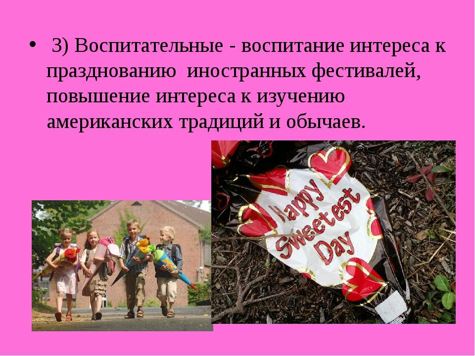 3) Воспитательные - воспитание интереса к празднованию иностранных фестивале...