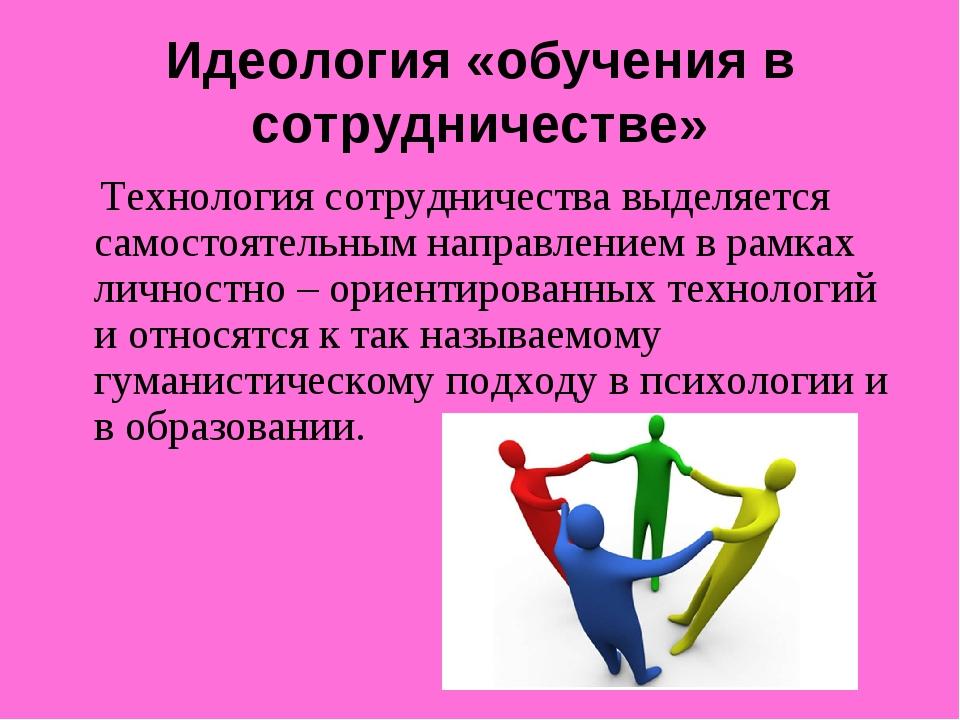Идеология «обучения в сотрудничестве» Технология сотрудничества выделяется са...