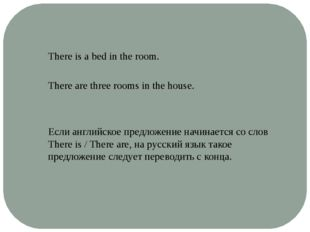 There is a bed in the room. There are three rooms in the house. Если английск
