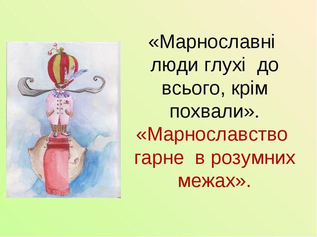«Марнославні люди глухі до всього, крім похвали». «Марнославство гарне в розу...