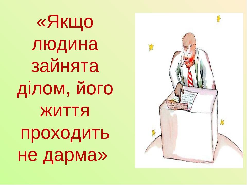 «Якщо людина зайнята ділом, його життя проходить не дарма»