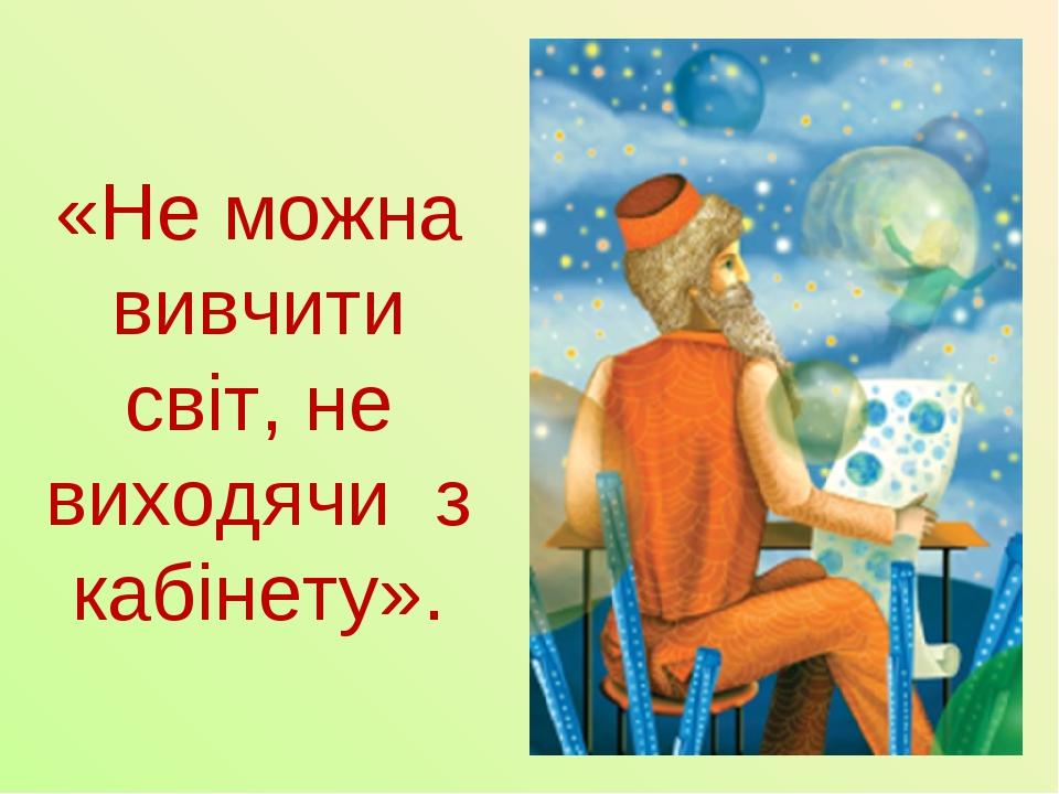 «Не можна вивчити світ, не виходячи з кабінету».