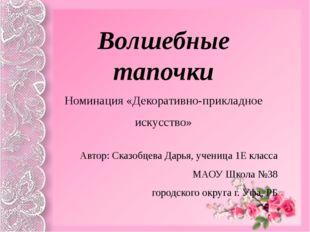 Волшебные тапочки Номинация «Декоративно-прикладное искусство» Автор: Сказоб