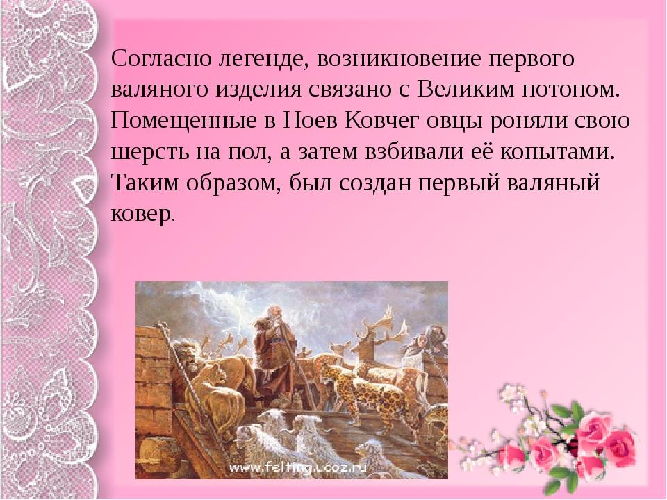 Согласно легенде, возникновение первого валяного изделия связано с Великим п...