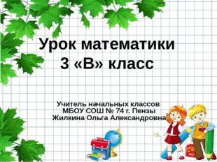 Урок математики 3 «В» класс Учитель начальных классов МБОУ СОШ № 74 г. Пензы